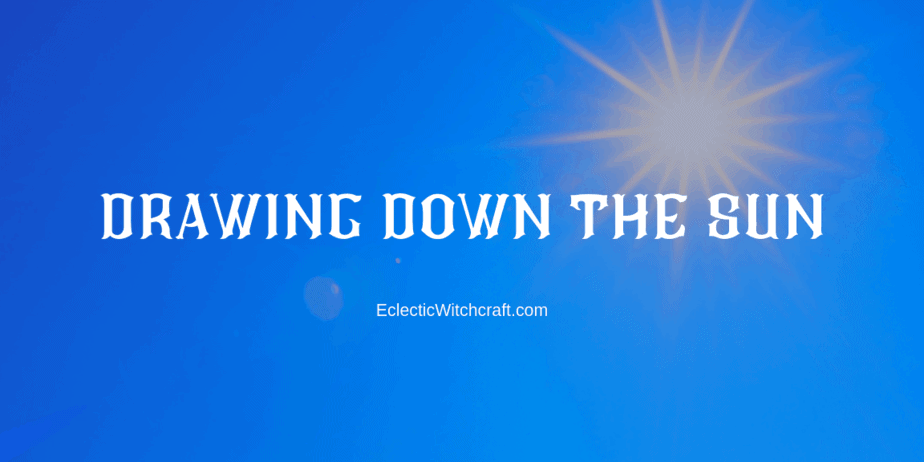 How to draw down the sun for your witchcraft and occult spells
